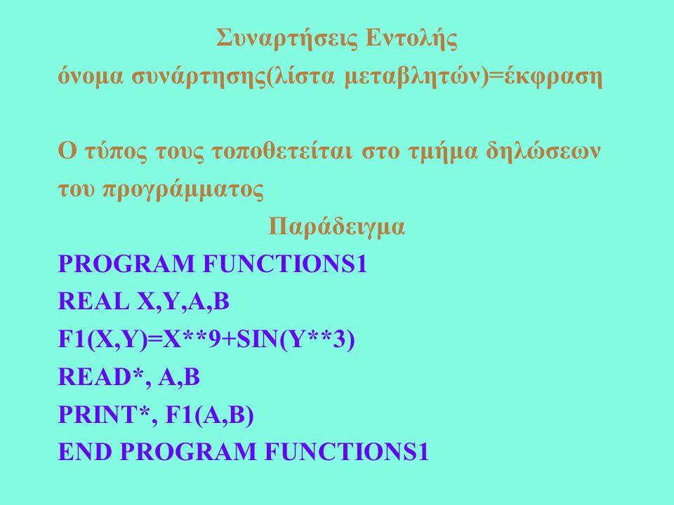Συναρτήσεις Εντολής όνομα συνάρτησης(λίστα μεταβλητών)=έκφραση Ο τύπος τους τοποθετείται στο τμήμα δηλώσεων του προγράμματος Παράδειγμα PROGRAM FUNCTIONS1 REAL X,Y,A,B F1(X,Y)=X**9+SIN(Y**3) READ*, A,B PRINT*, F1(A,B) END PROGRAM FUNCTIONS1