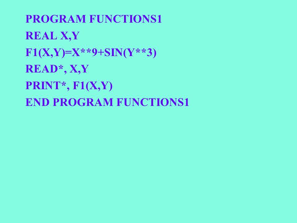 PROGRAM FUNCTIONS1 REAL X,Y F1(X,Y)=X**9+SIN(Y**3) READ*, X,Y PRINT*, F1(X,Y) END PROGRAM FUNCTIONS1