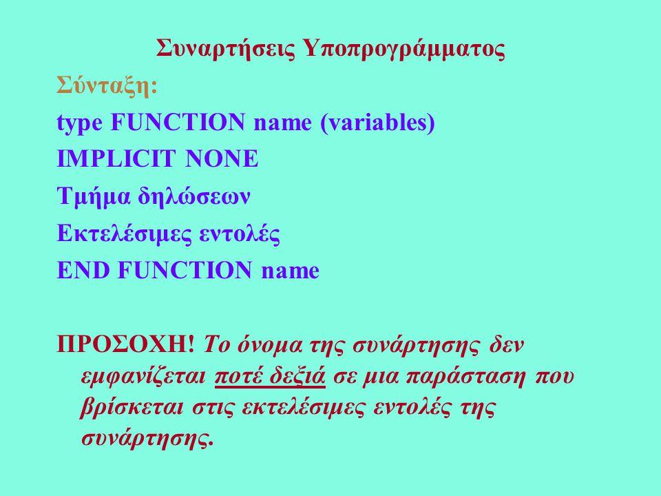 Συναρτήσεις Υποπρογράμματος Σύνταξη: type FUNCTION name (variables) IMPLICIT NONE Τμήμα δηλώσεων Εκτελέσιμες εντολές END FUNCTION name ΠΡΟΣΟΧΗ.