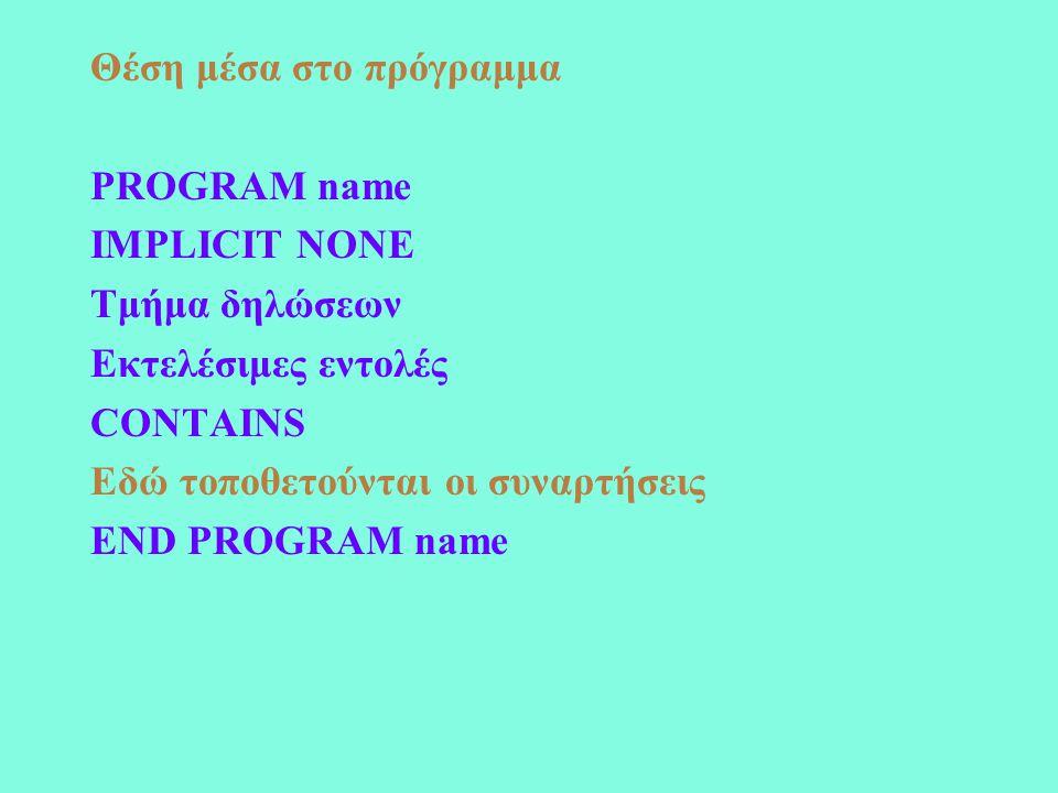 Θέση μέσα στο πρόγραμμα PROGRAM name IMPLICIT NONE Τμήμα δηλώσεων Εκτελέσιμες εντολές CONTAINS Εδώ τοποθετούνται οι συναρτήσεις END PROGRAM name