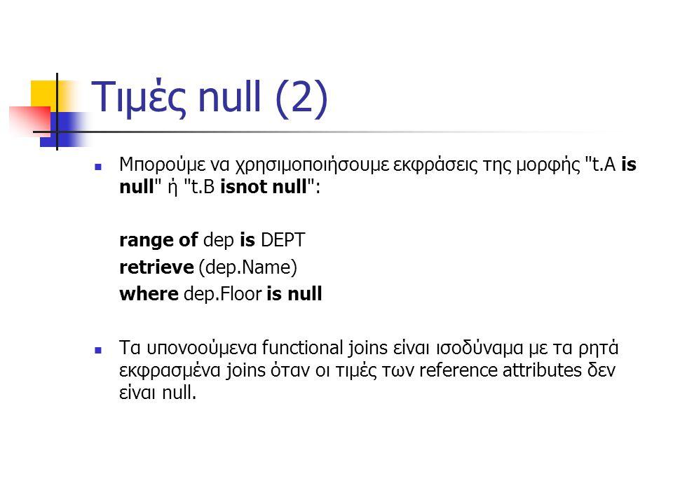 Τιμές null (2) Μπορούμε να χρησιμοποιήσουμε εκφράσεις της μορφής t.A is null ή t.B isnot null : range of dep is DEPT retrieve (dep.Name) where dep.Floor is null Τα υπονοούμενα functional joins είναι ισοδύναμα με τα ρητά εκφρασμένα joins όταν οι τιμές των reference attributes δεν είναι null.