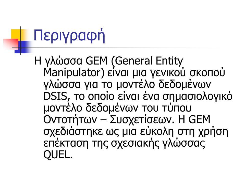Περιγραφή Η γλώσσα GEM (General Entity Manipulator) είναι μια γενικού σκοπού γλώσσα για το μοντέλο δεδομένων DSIS, το οποίο είναι ένα σημασιολογικό μοντέλο δεδομένων του τύπου Οντοτήτων – Συσχετίσεων.