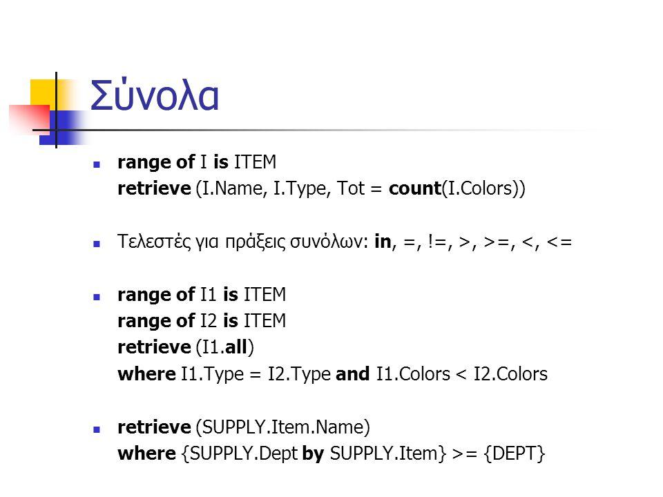 Σύνολα range of I is ITEM retrieve (I.Name, I.Type, Tot = count(I.Colors)) Τελεστές για πράξεις συνόλων: in, =, !=, >, >=, <, <= range of I1 is ITEM range of I2 is ITEM retrieve (I1.all) where I1.Type = I2.Type and I1.Colors < I2.Colors retrieve (SUPPLY.Item.Name) where {SUPPLY.Dept by SUPPLY.Item} >= {DEPT}