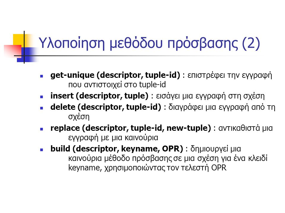 Υλοποίηση μεθόδου πρόσβασης (2) get-unique (descriptor, tuple-id) : επιστρέφει την εγγραφή που αντιστοιχεί στο tuple-id insert (descriptor, tuple) : εισάγει μια εγγραφή στη σχέση delete (descriptor, tuple-id) : διαγράφει μια εγγραφή από τη σχέση replace (descriptor, tuple-id, new-tuple) : αντικαθιστά μια εγγραφή με μια καινούρια build (descriptor, keyname, OPR) : δημιουργεί μια καινούρια μέθοδο πρόσβασης σε μια σχέση για ένα κλειδί keyname, χρησιμοποιώντας τον τελεστή OPR