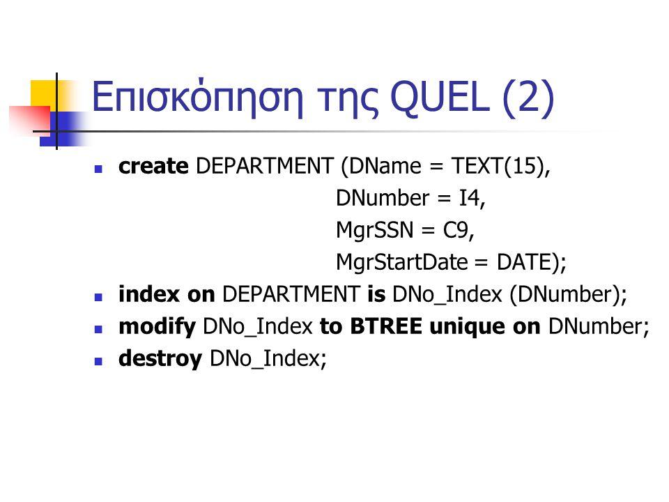 Επισκόπηση της QUEL (2) create DEPARTMENT (DName = TEXT(15), DNumber = I4, MgrSSN = C9, MgrStartDate = DATE); index on DEPARTMENT is DNo_Index (DNumber); modify DNo_Index to BTREE unique on DNumber; destroy DNo_Index;