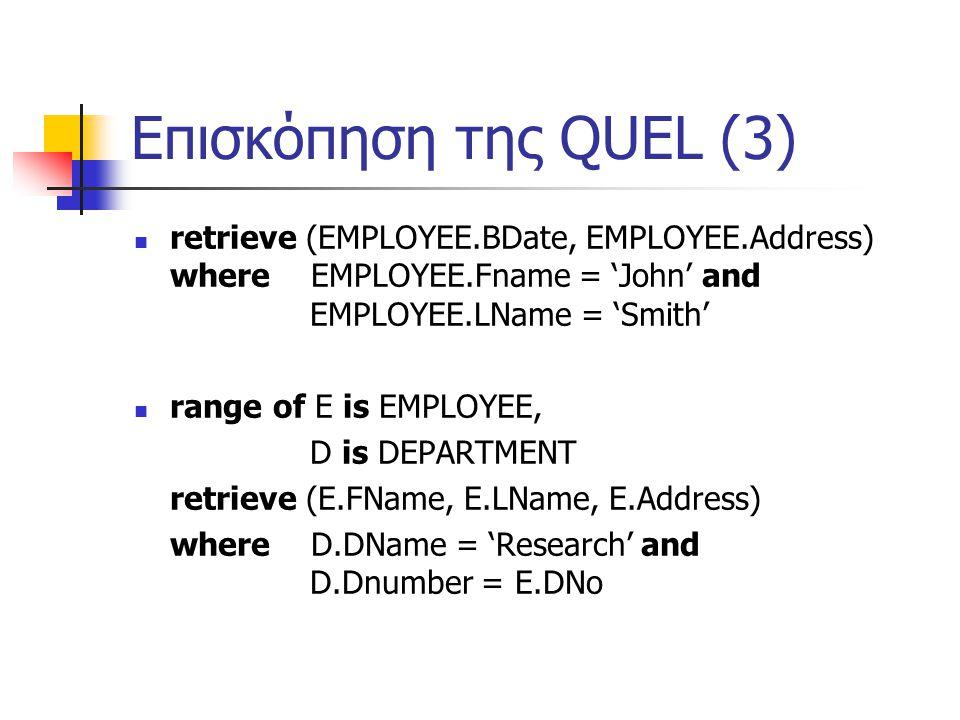Επισκόπηση της QUEL (3) retrieve (EMPLOYEE.BDate, EMPLOYEE.Address) where EMPLOYEE.Fname = 'John' and EMPLOYEE.LName = 'Smith' range of E is EMPLOYEE, D is DEPARTMENT retrieve (E.FName, E.LName, E.Address) where D.DName = 'Research' and D.Dnumber = E.DNo