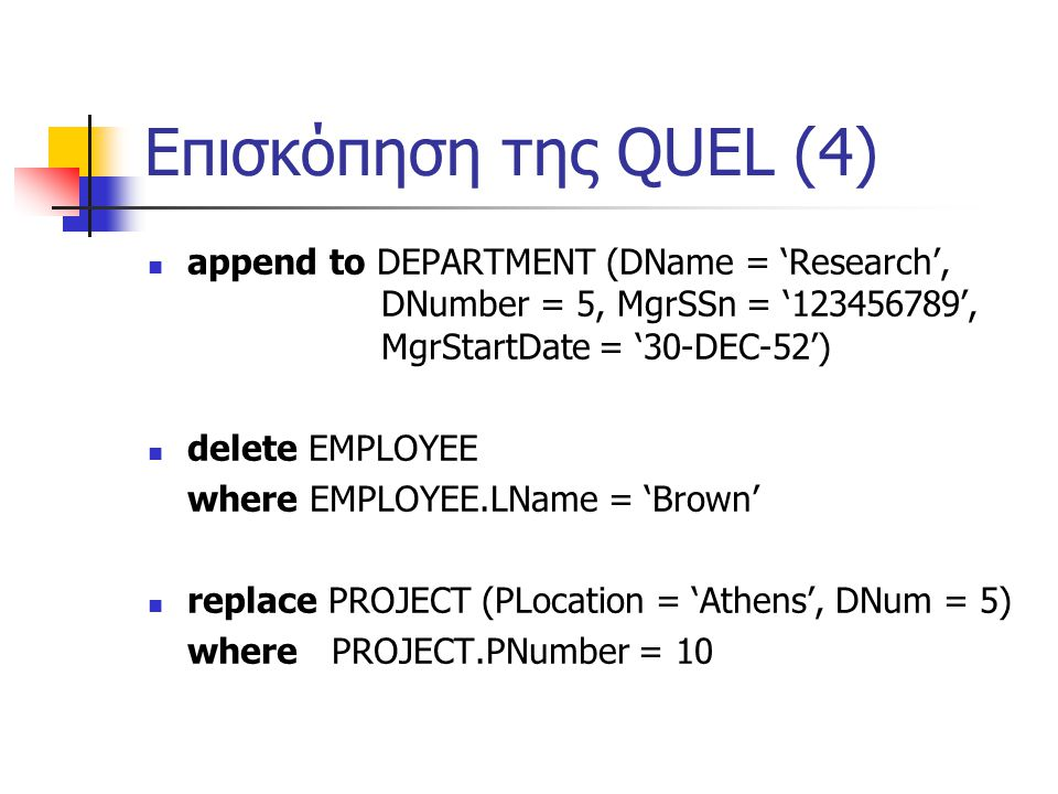Επισκόπηση της QUEL (4) append to DEPARTMENT (DName = 'Research', DNumber = 5, MgrSSn = '123456789', MgrStartDate = '30-DEC-52') delete EMPLOYEE where EMPLOYEE.LName = 'Brown' replace PROJECT (PLocation = 'Athens', DNum = 5) where PROJECT.PNumber = 10
