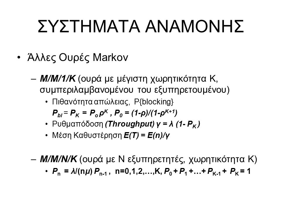 ΣΥΣΤΗΜΑΤΑ ΑΝΑΜΟΝΗΣ Άλλες Ουρές Markov –M/M/1/K (ουρά με μέγιστη χωρητικότητα Κ, συμπεριλαμβανομένου του εξυπηρετουμένου) Πιθανότητα απώλειας, P{blocking} P bl = P Κ = P ο ρ Κ, P 0 = (1-ρ)/(1-ρ Κ+1 ) Ρυθμαπόδοση (Throughput) γ = λ (1- P Κ ) Μέση Καθυστέρηση Ε(Τ) = Ε(n)/γ –Μ/Μ/Ν/Κ (ουρά με Ν εξυπηρετητές, χωρητικότητα K) P n = λ/(nμ) P n-1, n=0,1,2,…,K, P 0 + P 1 +…+ P K-1 + P K = 1