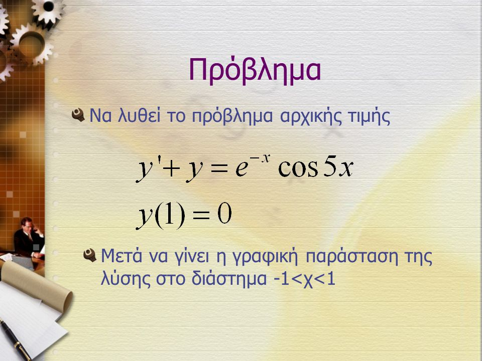 Πρόβλημα Να λυθεί το πρόβλημα αρχικής τιμής Μετά να γίνει η γραφική παράσταση της λύσης στο διάστημα -1<χ<1