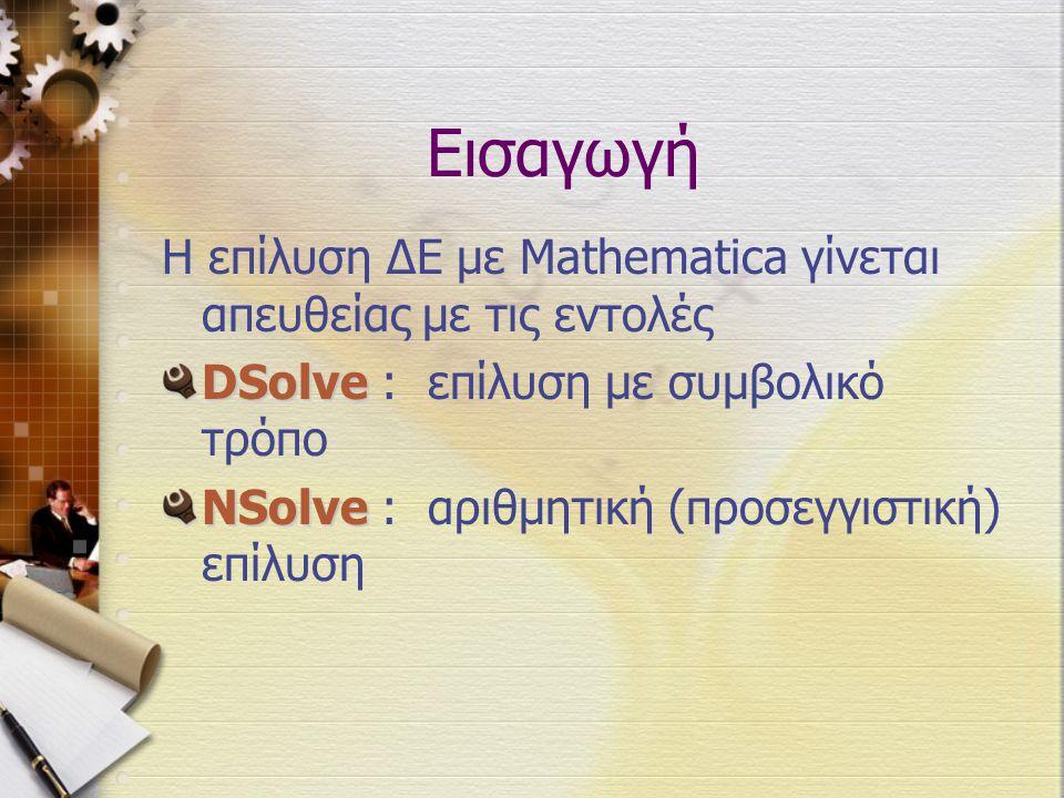 Εισαγωγή Η επίλυση ΔΕ με Mathematica γίνεται απευθείας με τις εντολές DSolve DSolve : επίλυση με συμβολικό τρόπο NSolve NSolve : αριθμητική (προσεγγισ