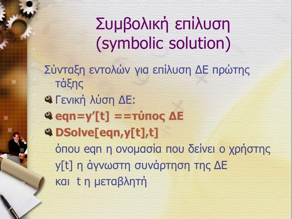 Συμβολική επίλυση (symbolic solution) Σύνταξη εντολών για επίλυση ΔΕ πρώτης τάξης Γενική λύση ΔΕ: eqn=y'[t] ==τύπος ΔΕ DSolve[eqn,y[t],t] όπου eqn η ο
