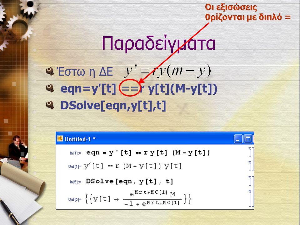 Παραδείγματα Έστω η ΔΕ eqn=y'[t] ==r y[t](M-y[t]) DSolve[eqn,y[t],t] Οι εξισώσεις 0ρίζονται με διπλό =