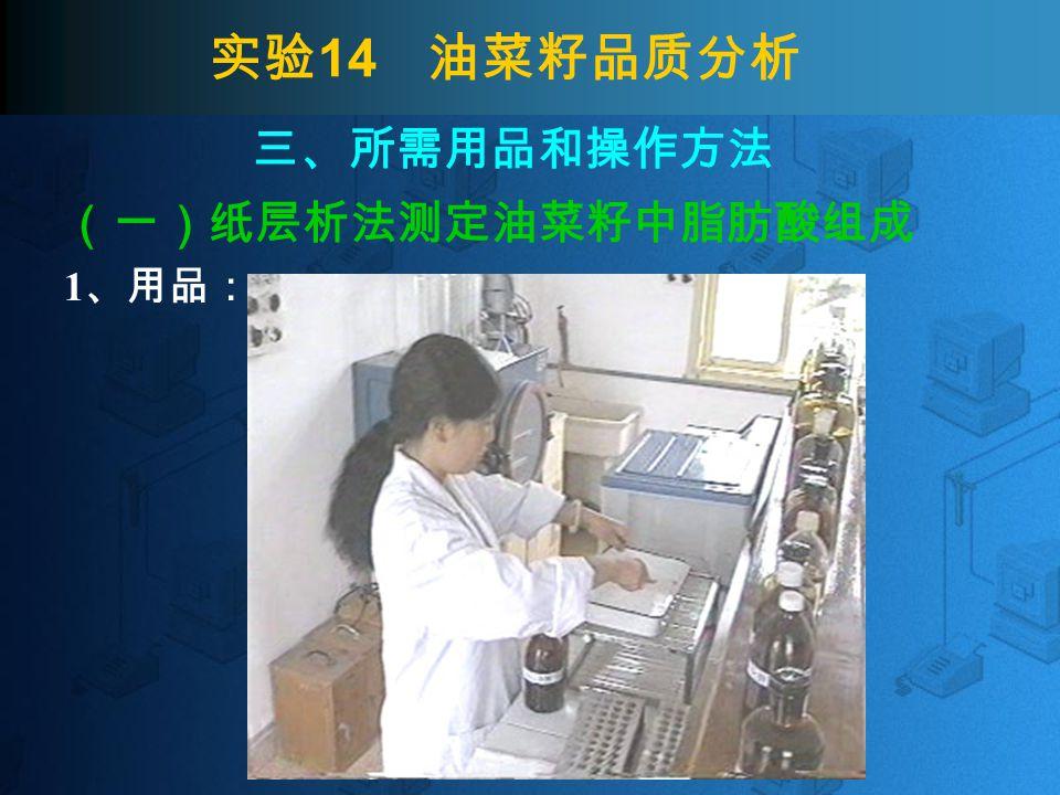 实验 14 油菜籽品质分析 2 .操作方法 ( 4 )显色:用清水稍许冲洗再放入洁净瓷盘中,用 流水冲洗半小时左右。 (一)纸层析法测定油菜籽中脂肪酸组成 取出 冲洗