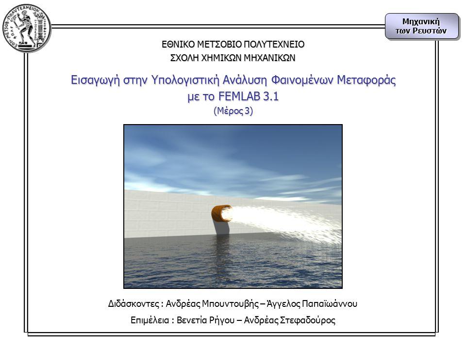 Μηχανική των Ρευστών Μηχανική ΕΘΝΙΚΟ ΜΕΤΣΟΒΙΟ ΠΟΛΥΤΕΧΝΕΙΟ ΣΧΟΛΗ ΧΗΜΙΚΩΝ ΜΗΧΑΝΙΚΩΝ Εισαγωγή στην Υπολογιστική Ανάλυση Φαινομένων Μεταφοράς με το FEMLAB 3.1 (Μέρος 3) Διδάσκοντες : Ανδρέας Μπουντουβής – Άγγελος Παπαϊωάννου Επιμέλεια : Βενετία Ρήγου – Ανδρέας Στεφαδούρος