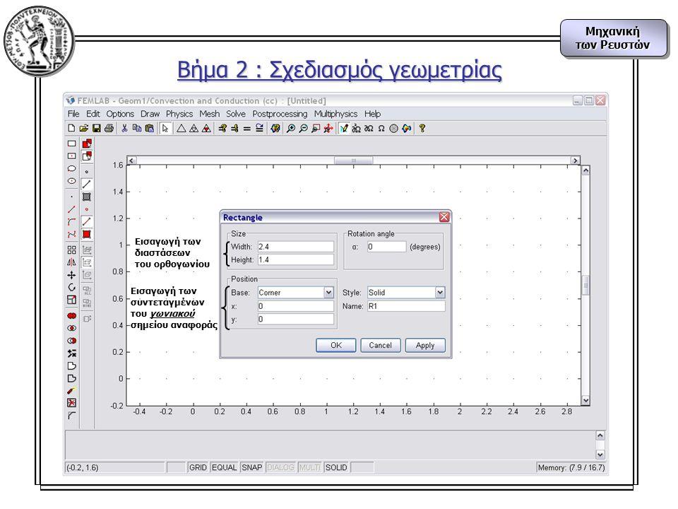 Μηχανική των Ρευστών Μηχανική Βήμα 2 : Σχεδιασμός γεωμετρίας Εισαγωγή των διαστάσεων του ορθογωνίου Εισαγωγή των συντεταγμένων του γωνιακού σημείου αναφοράς