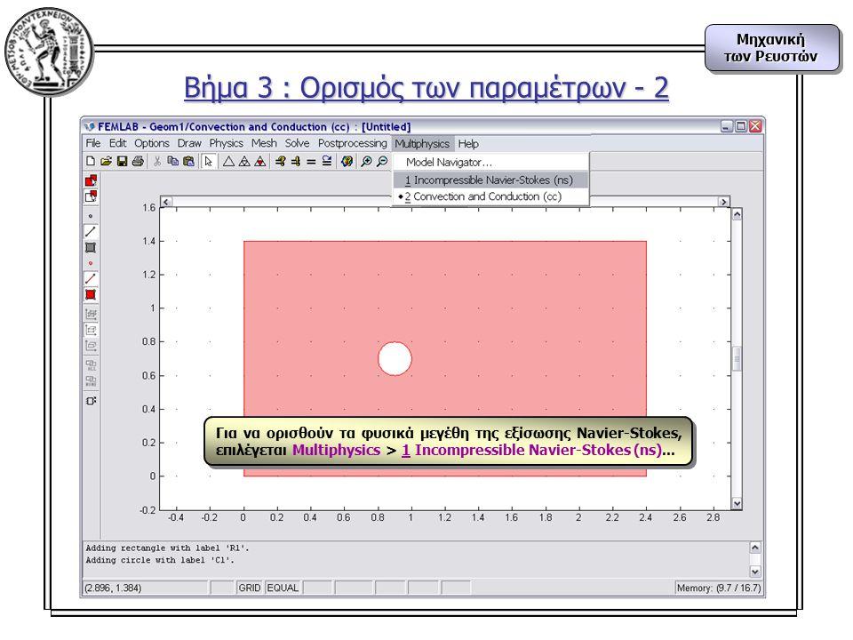 Μηχανική των Ρευστών Μηχανική Βήμα 3 : Ορισμός των παραμέτρων - 2 Για να ορισθούν τα φυσικά μεγέθη της εξίσωσης Navier-Stokes, επιλέγεται Multiphysics > 1 Incompressible Navier-Stokes (ns)...