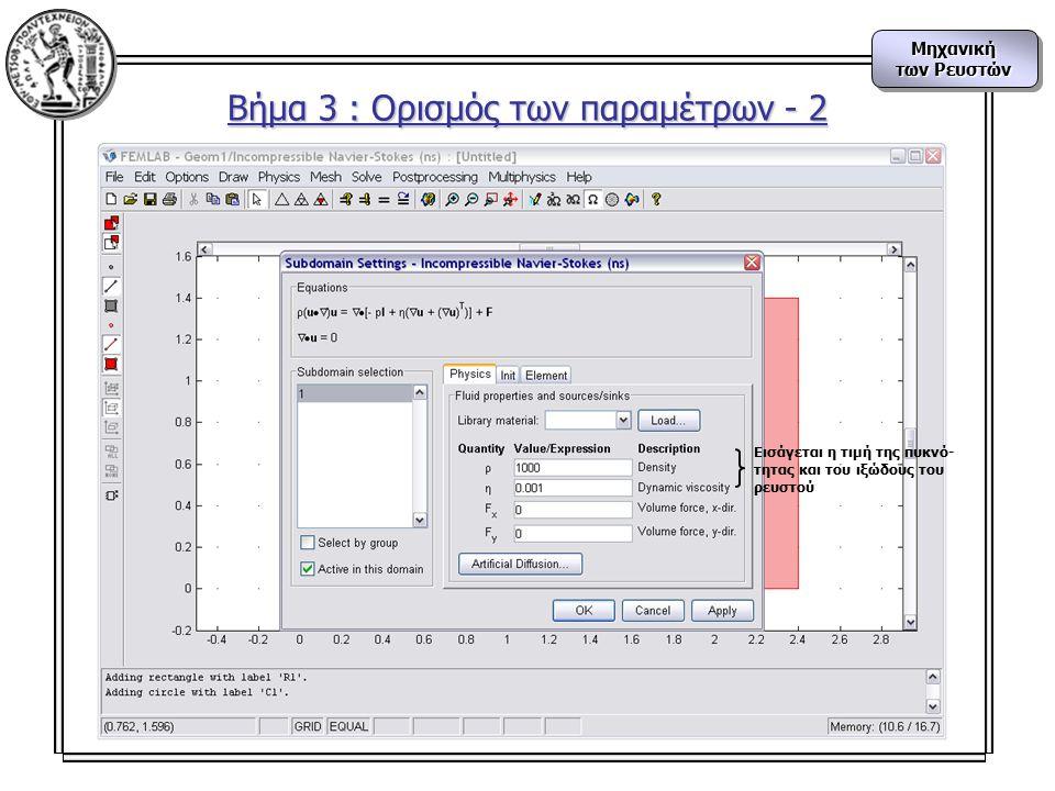 Μηχανική των Ρευστών Μηχανική Βήμα 3 : Ορισμός των παραμέτρων - 2 Εισάγεται η τιμή της πυκνό- τητας και του ιξώδους του ρευστού