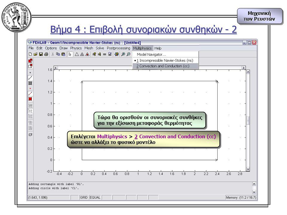 Μηχανική των Ρευστών Μηχανική Βήμα 4 : Επιβολή συνοριακών συνθηκών - 2 Τώρα θα ορισθούν οι συνοριακές συνθήκες για την εξίσωση μεταφοράς θερμότητας Επιλέγεται Multiphysics > 2 Convection and Conduction (cc) ώστε να αλλάξει το φυσικό μοντέλο