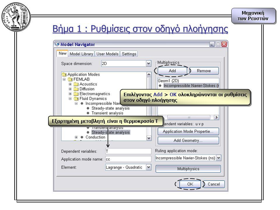 Μηχανική των Ρευστών Μηχανική Βήμα 1 : Ρυθμίσεις στον οδηγό πλοήγησης Εξαρτημένη μεταβλητή είναι η θερμοκρασία Τ Επιλέγοντας Add > OK ολοκληρώνονται οι ρυθμίσεις στον οδηγό πλοήγησης