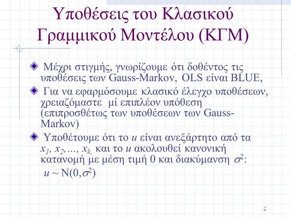 3 Υποθέσεις του ΚΓΜ (συνεχ.) Στο ΚΓΜ, OLS δεν είναι μόνο BLUE, αλλά είναι και ελάχιστης διακύμανσης αμερόληπτος εκτιμητής Μπορούμε να συνοψίσουμε τις υποθέσεις του πληθυσμού του ΚΓΜ έως εξής: y|x ~ N(  0 +  1 x 1 +…+  k x k,  2 ) Ενώ προς στιγμή υποθέτουμε κανονικότητα, ορισμένες φορές αυτή η υπόθεση αναιρείται Τα μεγάλα δείγματα θα μας επιτρέψουνε να παραλείψουμε την υπόθεση της κανονικότητας