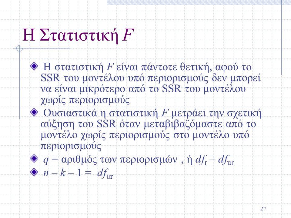27 Η Στατιστική F Η στατιστική F είναι πάντοτε θετική, αφού το SSR του μοντέλου υπό περιορισμούς δεν μπορεί να είναι μικρότερο από το SSR του μοντέλου