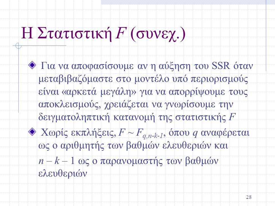 28 Η Στατιστική F (συνεχ.) Για να αποφασίσουμε αν η αύξηση του SSR όταν μεταβιβαζόμαστε στο μοντέλο υπό περιορισμούς είναι «αρκετά μεγάλη» για να απορ