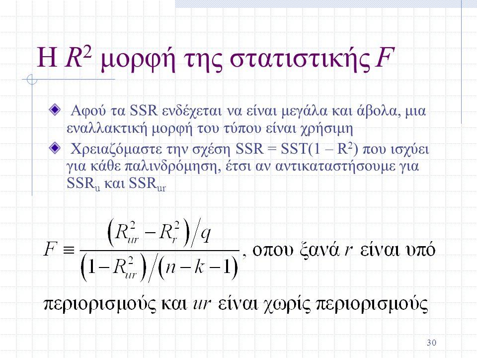 30 Η R 2 μορφή της στατιστικής F Αφού τα SSR ενδέχεται να είναι μεγάλα και άβολα, μια εναλλακτική μορφή του τύπου είναι χρήσιμη Χρειαζόμαστε την σχέση