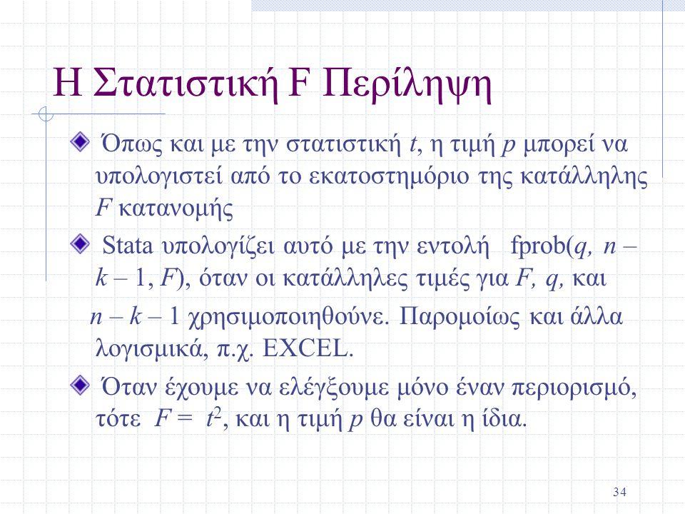 34 Η Στατιστική F Περίληψη Όπως και με την στατιστική t, η τιμή p μπορεί να υπολογιστεί από το εκατοστημόριο της κατάλληλης F κατανομής Stata υπολογίζ