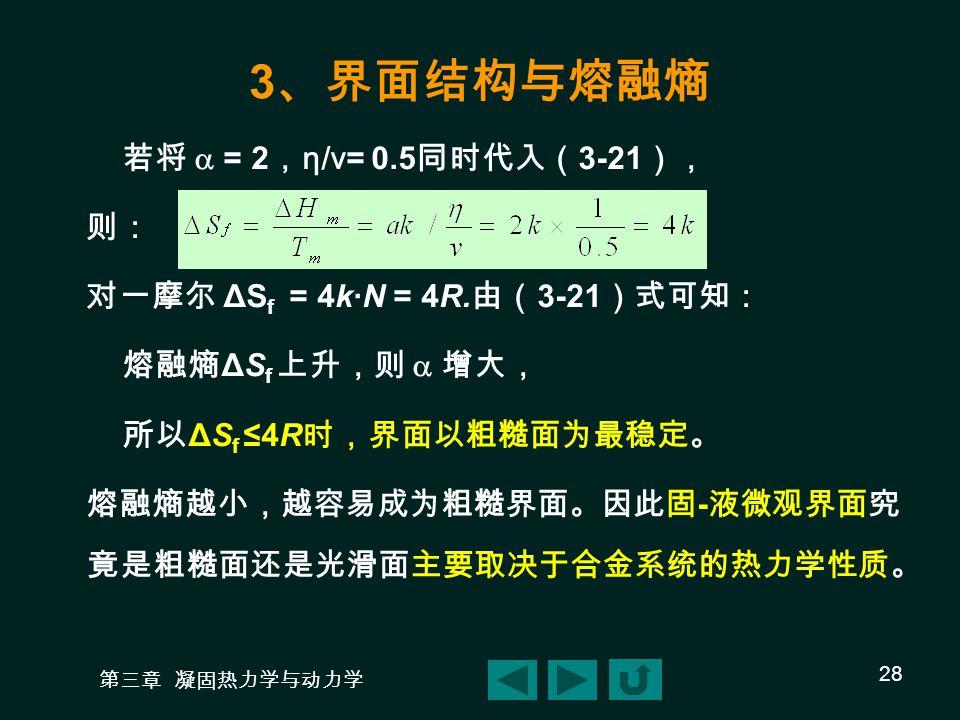 第三章 凝固热力学与动力学 28 3 、界面结构与熔融熵 若将  = 2 , η/ν= 0.5 同时代入( 3-21 ), 则: 对一摩尔 ΔS f = 4k·N = 4R.