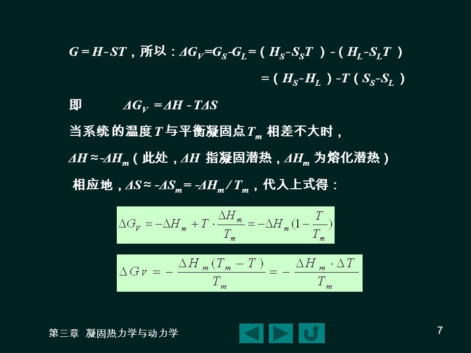 第三章 凝固热力学与动力学 7 G = H - ST ,所以: ΔG V =G S - G L = ( H S - S S T ) - ( H L - S L T ) = ( H S - H L ) - T ( S S - S L ) 即 ΔG V = ΔH - TΔS 当系统 的温度 T 与平衡凝固点 T m 相差不大时, ΔH ≈- ΔH m (此处, ΔH 指凝固潜热, ΔH m 为熔化潜热) 相应地, ΔS ≈ - ΔS m = - ΔH m / T m ,代入上式得: