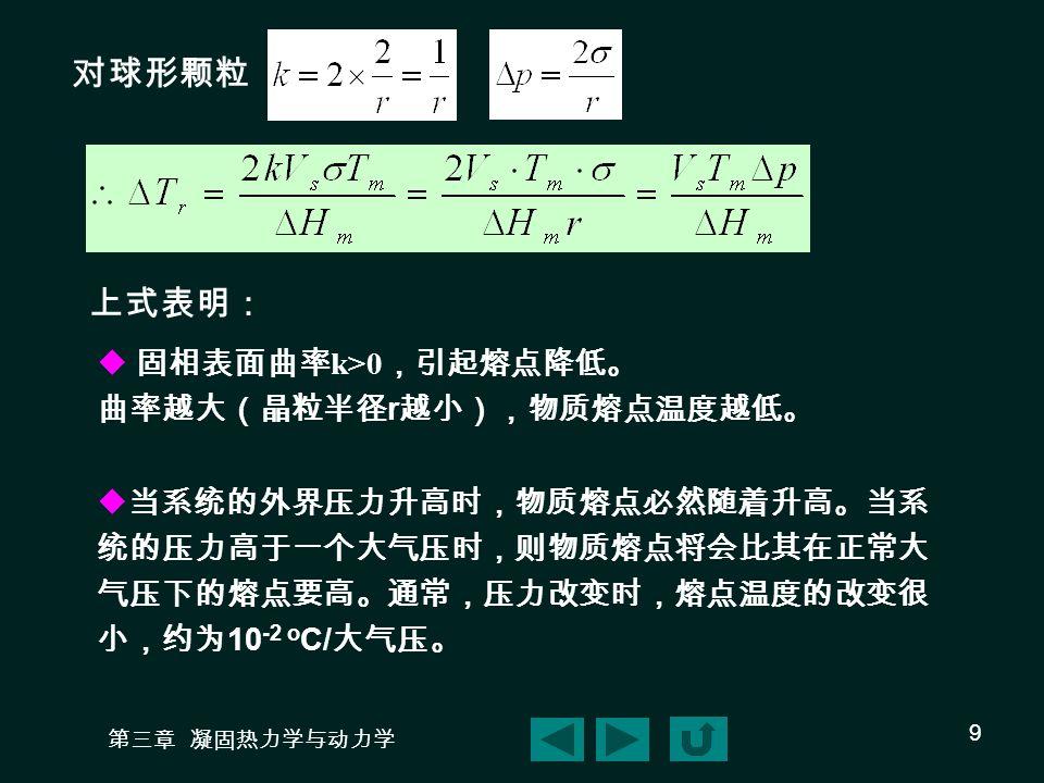 第三章 凝固热力学与动力学 9 对球形颗粒 上式表明:  固相表面曲率 k>0 ,引起熔点降低。 曲率越大(晶粒半径 r 越小),物质熔点温度越低。  当系统的外界压力升高时,物质熔点必然随着升高。当系 统的压力高于一个大气压时,则物质熔点将会比其在正常大 气压下的熔点要高。通常,压力改变时,熔点温度的改变很 小,约为 10 -2 o C/ 大气压。