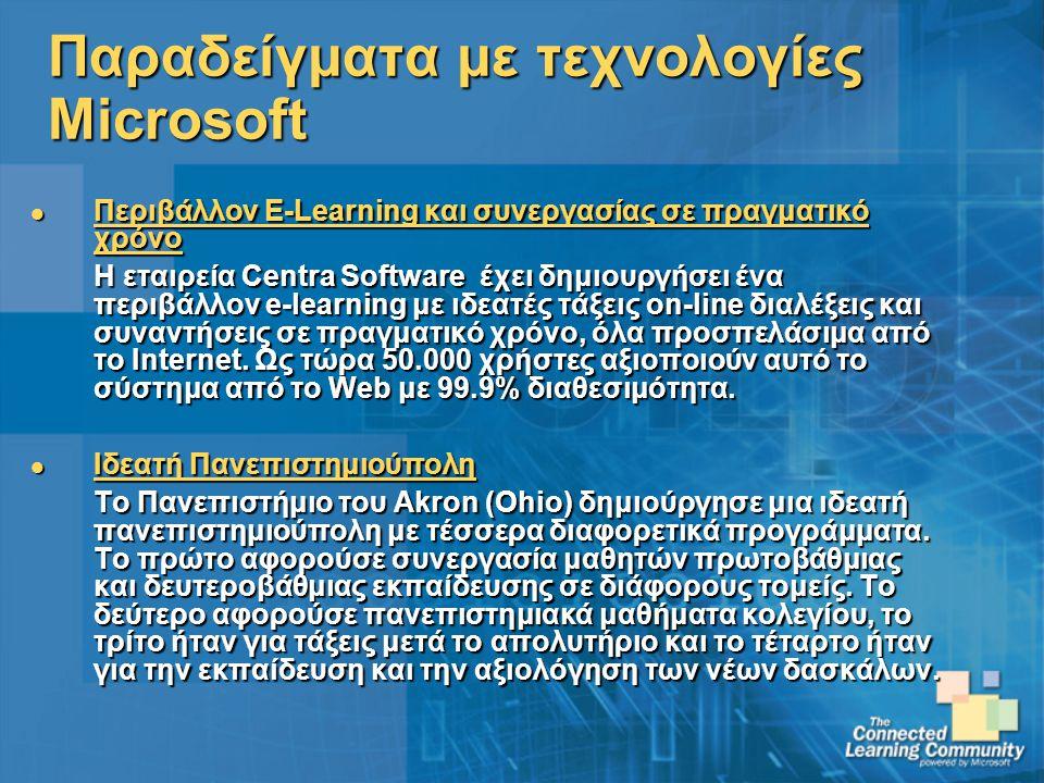 Παραδείγματα με τεχνολογίες Microsoft Περιβάλλον E-Learning και συνεργασίας σε πραγματικό χρόνο Περιβάλλον E-Learning και συνεργασίας σε πραγματικό χρόνο Η εταιρεία Centra Software έχει δημιουργήσει ένα περιβάλλον e-learning με ιδεατές τάξεις on-line διαλέξεις και συναντήσεις σε πραγματικό χρόνο, όλα προσπελάσιμα από το Internet.