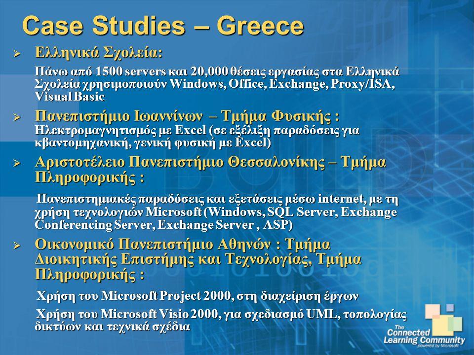 Case Studies – Greece  Ελληνικά Σχολεία: Πάνω από 1500 servers και 20,000 θέσεις εργασίας στα Ελληνικά Σχολεία χρησιμοποιούν Windows, Office, Exchange, Proxy/ISA, Visual Basic  Πανεπιστήμιο Ιωαννίνων – Τμήμα Φυσικής : Ηλεκτρομαγνητισμός με Excel (σε εξέλιξη παραδόσεις για κβαντομηχανική, γενική φυσική με Excel)  Αριστοτέλειο Πανεπιστήμιο Θεσσαλονίκης – Τμήμα Πληροφορικής : Πανεπιστημιακές παραδόσεις και εξετάσεις μέσω internet, με τη χρήση τεχνολογιών Microsoft (Windows, SQL Server, Exchange Conferencing Server, Exchange Server, ASP) Πανεπιστημιακές παραδόσεις και εξετάσεις μέσω internet, με τη χρήση τεχνολογιών Microsoft (Windows, SQL Server, Exchange Conferencing Server, Exchange Server, ASP)  Οικονομικό Πανεπιστήμιο Αθηνών : Τμήμα Διοικητικής Επιστήμης και Τεχνολογίας, Τμήμα Πληροφορικής : Χρήση του Microsoft Project 2000, στη διαχείριση έργων Χρήση του Microsoft Project 2000, στη διαχείριση έργων Χρήση του Microsoft Visio 2000, για σχεδιασμό UML, τοπολογίας δικτύων και τεχνικά σχέδια Χρήση του Microsoft Visio 2000, για σχεδιασμό UML, τοπολογίας δικτύων και τεχνικά σχέδια