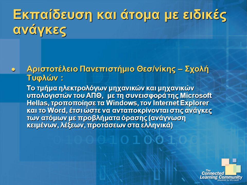 Εκπαίδευση και άτομα με ειδικές ανάγκες Αριστοτέλειο Πανεπιστήμιο Θεσ/νίκης – Σχολή Τυφλών : Αριστοτέλειο Πανεπιστήμιο Θεσ/νίκης – Σχολή Τυφλών : Το τμήμα ηλεκτρολόγων μηχανικών και μηχανικών υπολογιστών του ΑΠΘ, με τη συνεισφορά της Microsoft Hellas, τροποποίησε τα Windows, τον Internet Explorer και το Word, έτσι ώστε να ανταποκρίνονται στις ανάγκες των ατόμων με προβλήματα όρασης (ανάγνωση κειμένων, λέξεων, προτάσεων στα ελληνικά) Το τμήμα ηλεκτρολόγων μηχανικών και μηχανικών υπολογιστών του ΑΠΘ, με τη συνεισφορά της Microsoft Hellas, τροποποίησε τα Windows, τον Internet Explorer και το Word, έτσι ώστε να ανταποκρίνονται στις ανάγκες των ατόμων με προβλήματα όρασης (ανάγνωση κειμένων, λέξεων, προτάσεων στα ελληνικά)