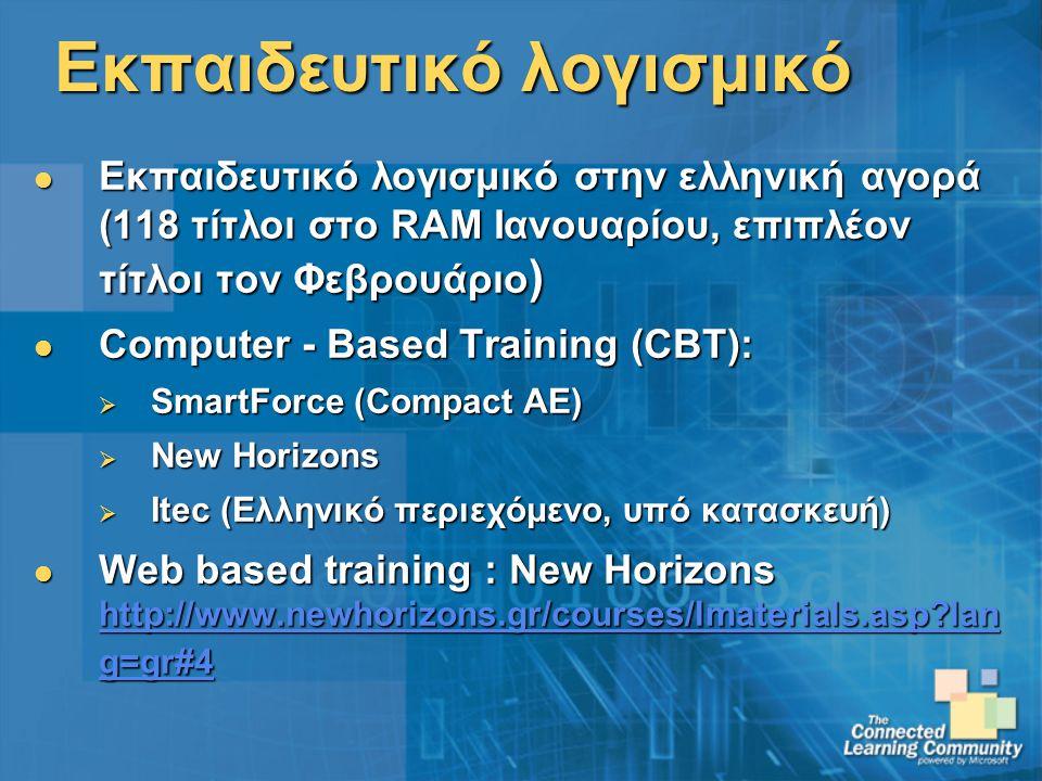 Εκπαιδευτικό λογισμικό Εκπαιδευτικό λογισμικό στην ελληνική αγορά (118 τίτλοι στο RAM Ιανουαρίου, επιπλέον τίτλοι τον Φεβρουάριο ) Εκπαιδευτικό λογισμικό στην ελληνική αγορά (118 τίτλοι στο RAM Ιανουαρίου, επιπλέον τίτλοι τον Φεβρουάριο ) Computer - Based Training (CBT): Computer - Based Training (CBT):  SmartForce (Compact ΑΕ)  New Horizons  Itec (Ελληνικό περιεχόμενο, υπό κατασκευή) Web based training : New Horizons http://www.newhorizons.gr/courses/lmaterials.asp lan g=gr#4 Web based training : New Horizons http://www.newhorizons.gr/courses/lmaterials.asp lan g=gr#4 http://www.newhorizons.gr/courses/lmaterials.asp lan g=gr#4 http://www.newhorizons.gr/courses/lmaterials.asp lan g=gr#4