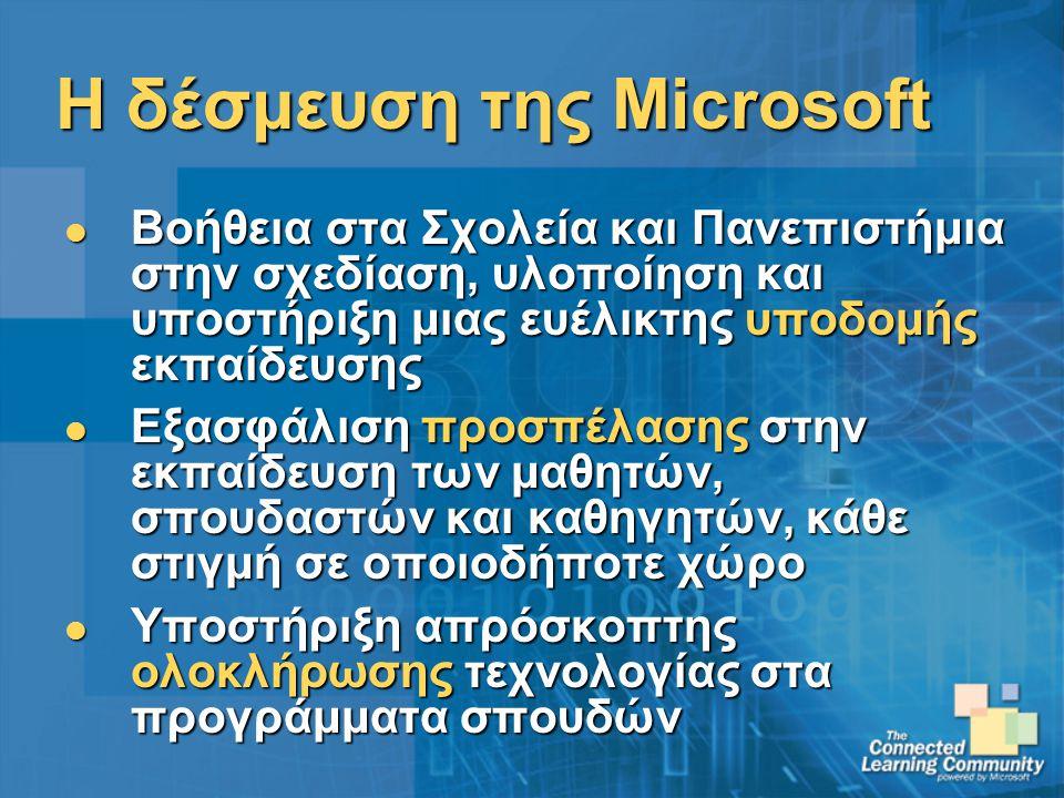 Η δέσμευση της Microsoft Βοήθεια στα Σχολεία και Πανεπιστήμια στην σχεδίαση, υλοποίηση και υποστήριξη μιας ευέλικτης υποδομής εκπαίδευσης Βοήθεια στα Σχολεία και Πανεπιστήμια στην σχεδίαση, υλοποίηση και υποστήριξη μιας ευέλικτης υποδομής εκπαίδευσης Εξασφάλιση προσπέλασης στην εκπαίδευση των μαθητών, σπουδαστών και καθηγητών, κάθε στιγμή σε οποιοδήποτε χώρο Εξασφάλιση προσπέλασης στην εκπαίδευση των μαθητών, σπουδαστών και καθηγητών, κάθε στιγμή σε οποιοδήποτε χώρο Υποστήριξη απρόσκοπτης ολοκλήρωσης τεχνολογίας στα προγράμματα σπουδών Υποστήριξη απρόσκοπτης ολοκλήρωσης τεχνολογίας στα προγράμματα σπουδών