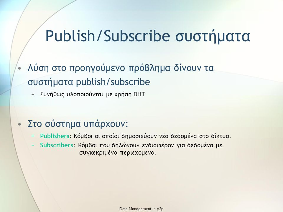 Data Management in p2p Publish/Subscribe συστήματα Λύση στο προηγούμενο πρόβλημα δίνουν τα συστήματα publish/subscribe −Συνήθως υλοποιούνται με χρήση DHT Στο σύστημα υπάρχουν: −Publishers:Κόμβοι οι οποίοι δημοσιεύουν νέα δεδομένα στο δίκτυο.