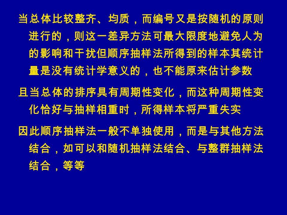 当总体比较整齐、均质,而编号又是按随机的原则 进行的,则这一差异方法可最大限度地避免人为 的影响和干扰但顺序抽样法所得到的样本其统计 量是没有统计学意义的,也不能原来估计参数 且当总体的排序具有周期性变化,而这种周期性变 化恰好与抽样相重时,所得样本将严重失实 因此顺序抽样法一般不单独使用,而是与其他方法 结合,如可以和随机抽样法结合、与整群抽样法 结合,等等