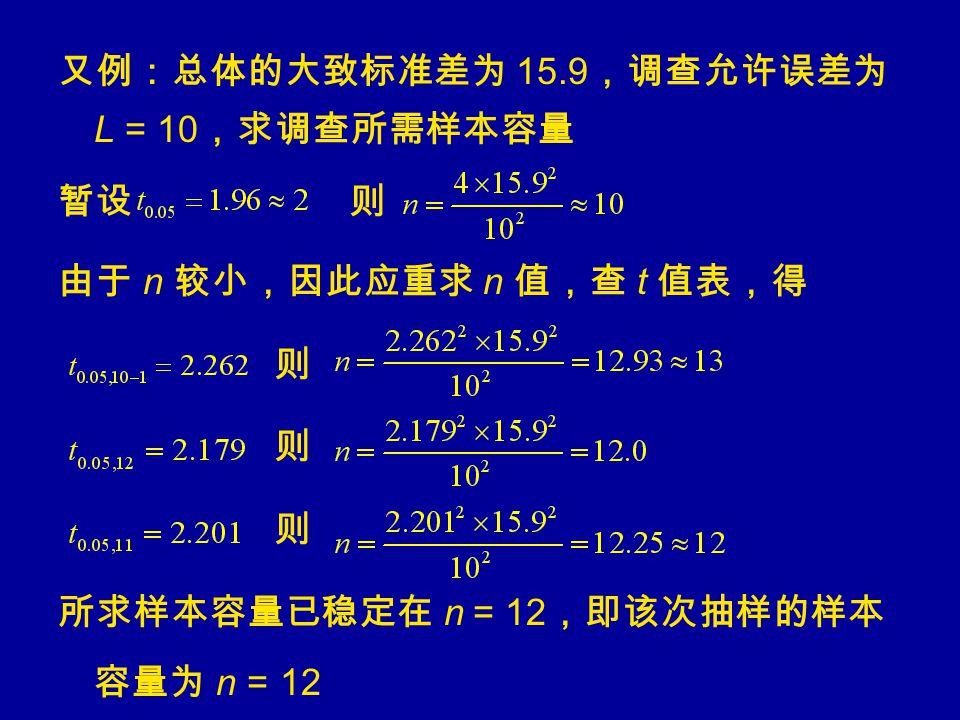 又例:总体的大致标准差为 15.9 ,调查允许误差为 L = 10 ,求调查所需样本容量 暂设 则 由于 n 较小,因此应重求 n 值,查 t 值表,得 则 所求样本容量已稳定在 n = 12 ,即该次抽样的样本 容量为 n = 12