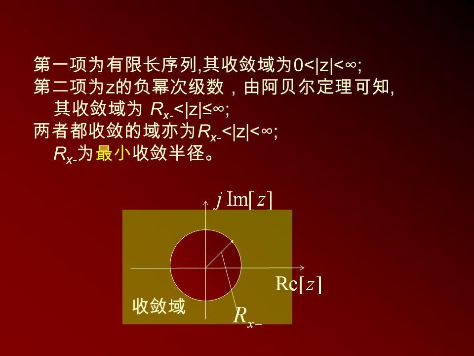 收敛域 第一项为有限长序列, 其收敛域为 0<|z|<∞; 第二项为 z 的负幂次级数,由阿贝尔定理可知, 其收敛域为 R x- <|z|≤∞; 两者都收敛的域亦为 R x- <|z|<∞; R x- 为最小收敛半径。
