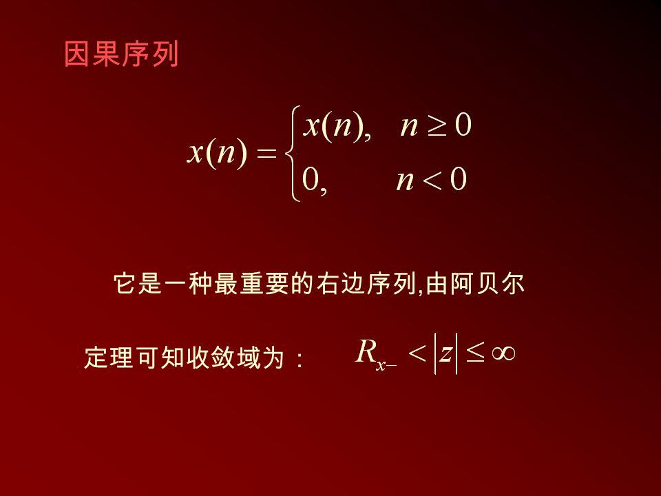 因果序列 它是一种最重要的右边序列, 由阿贝尔 定理可知收敛域为: