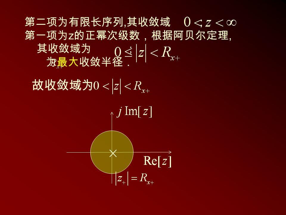 第二项为有限长序列, 其收敛域 ; 第一项为 z 的正幂次级数,根据阿贝尔定理, 其收敛域为 ; 为最大收敛半径.