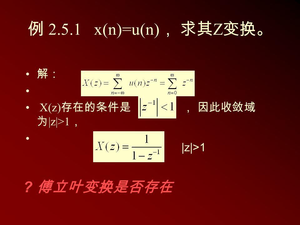 例 2.5.1 x(n)=u(n) , 求其 Z 变换。 解: X(z) 存在的条件是 , 因此收敛域 为 |z|>1 , |z|>1 ? 傅立叶变换是否存在