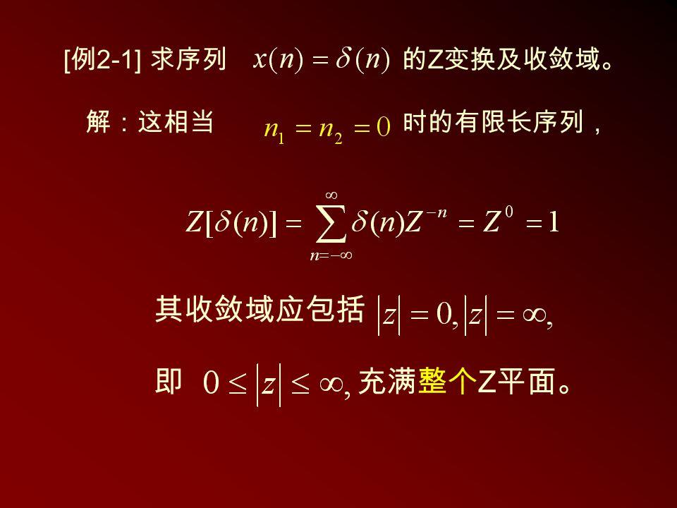 其收敛域应包括 即充满整个 Z 平面。 [ 例 2-1] 求序列的 Z 变换及收敛域。 解:这相当时的有限长序列,