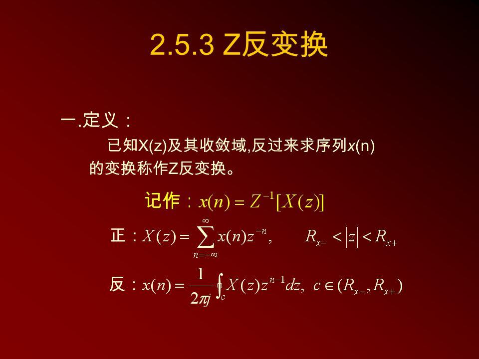 2.5.3 Z 反变换 一. 定义: 已知 X(z) 及其收敛域, 反过来求序列 x(n) 的变换称作 Z 反变换。