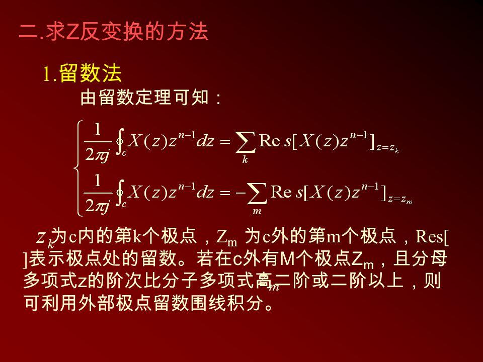1. 留数法 由留数定理可知: 为 c 内的第 k 个极点, Z m 为 c 外的第 m 个极点, Res[ ] 表示极点处的留数。若在 c 外有 M 个极点 Z m ,且分母 多项式 z 的阶次比分子多项式高二阶或二阶以上,则 可利用外部极点留数围线积分。 二. 求 Z 反变换的方法