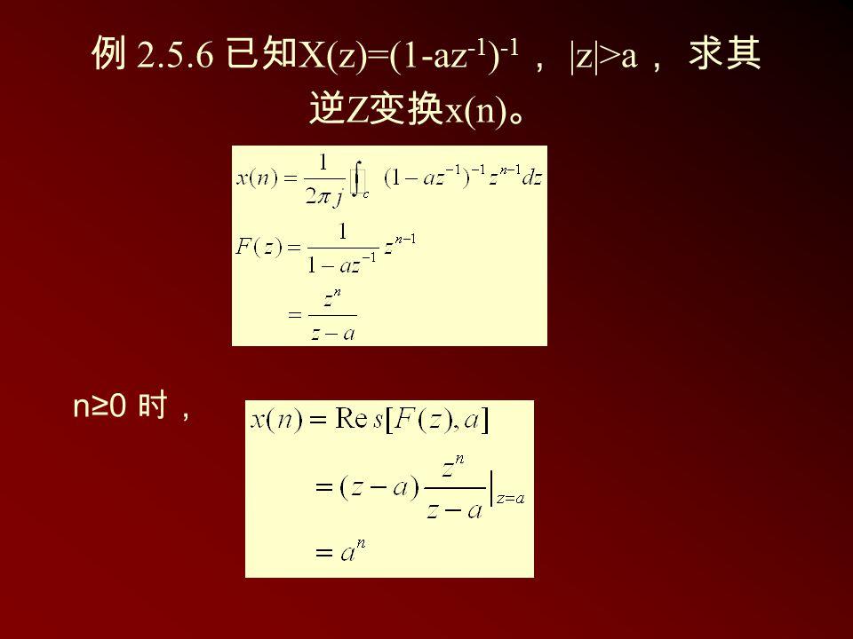 例 2.5.6 已知 X(z)=(1-az -1 ) -1 , |z|>a , 求其 逆 Z 变换 x(n) 。 n≥0 时,