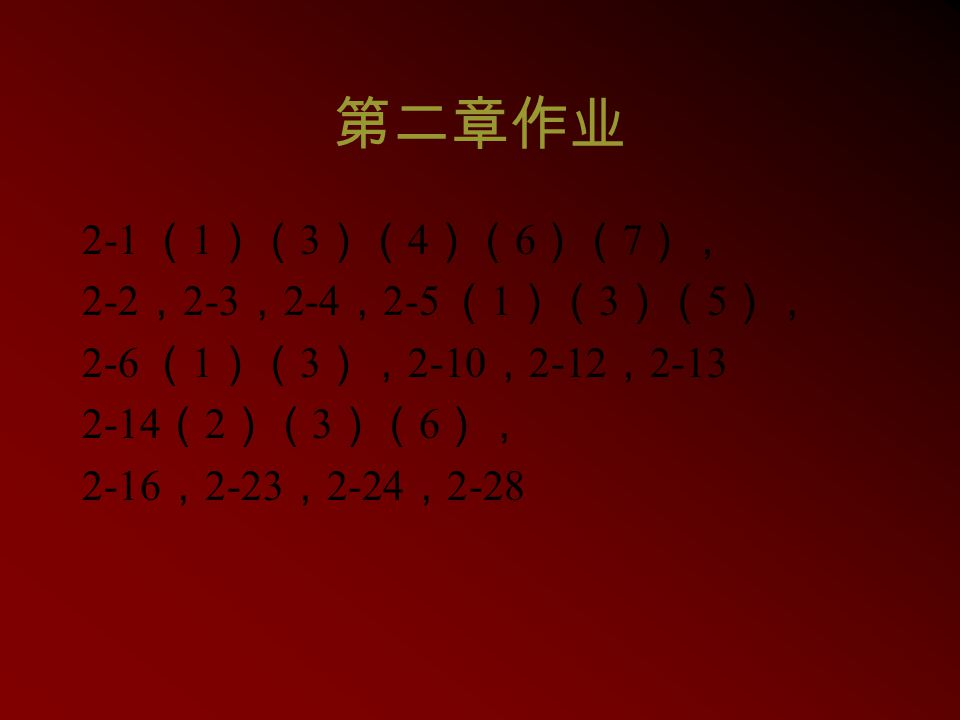 第二章作业 2-1 ( 1 )( 3 )( 4 )( 6 )( 7 ), 2-2 , 2-3 , 2-4 , 2-5 ( 1 )( 3 )( 5 ), 2-6 ( 1 )( 3 ), 2-10 , 2-12 , 2-13 2-14 ( 2 )( 3 )( 6 ), 2-16 , 2-23 , 2-2