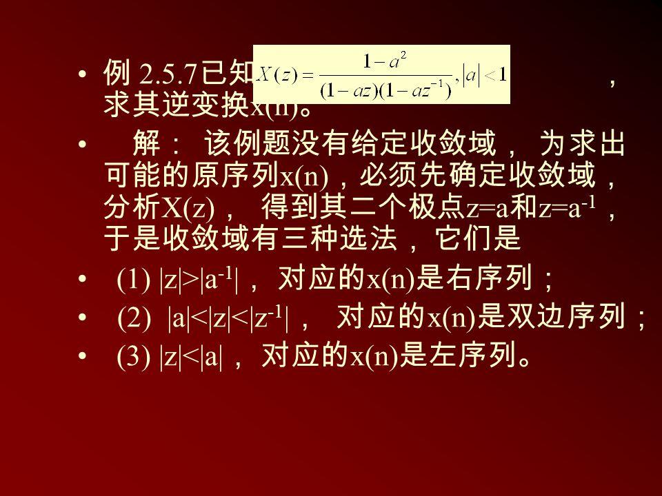 例 2.5.7 已知 , 求其逆变换 x(n) 。 解: 该例题没有给定收敛域, 为求出 可能的原序列 x(n) ,必须先确定收敛域, 分析 X(z) , 得到其二个极点 z=a 和 z=a -1 , 于是收敛域有三种选法, 它们是 (1) |z|>|a -1 | , 对应的 x(n) 是右序列;