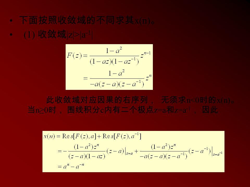 下面按照收敛域的不同求其 x(n) 。 (1) 收敛域 |z|>|a -1 | 此收敛域对应因果的右序列, 无须求 n<0 时的 x(n) 。 当 n≥0 时, 围线积分 c 内有二个极点 z=a 和 z=a -1 , 因此
